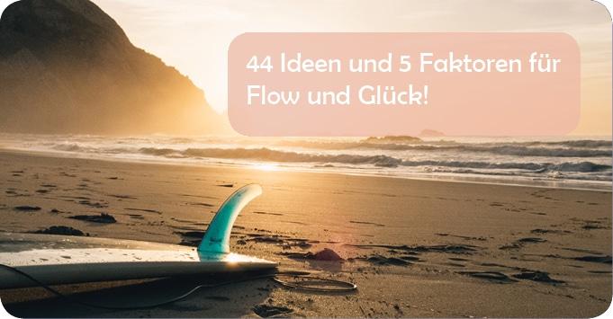 44 Ideen und 5 Faktoren für Flow und Glück!