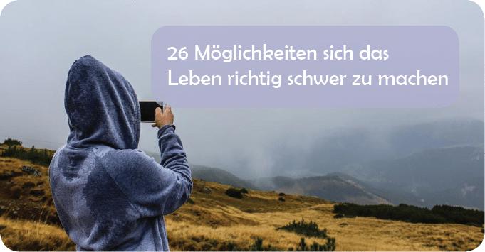 26 Möglichkeiten sich das Leben richtig schwer zu machen