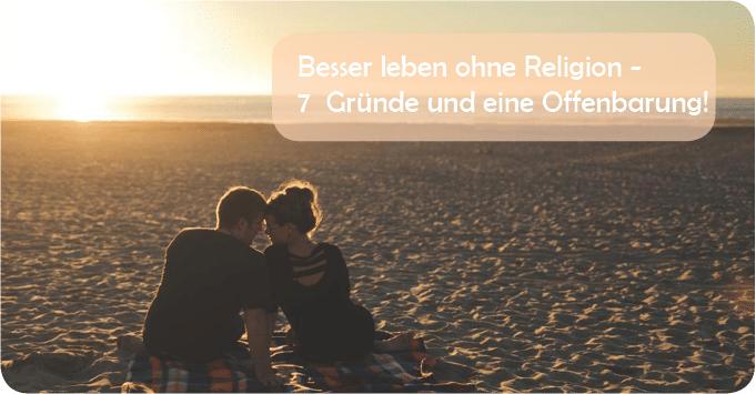 Besser leben ohne Religion – 7  Gründe und eine Offenbarung